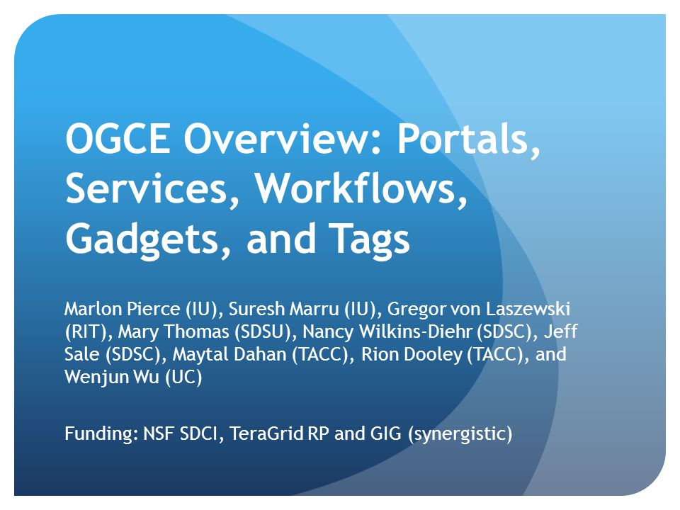 OGCE Overview: Portals, Services, Workflows, Gadgets, and Tags Marlon Pierce (IU), Suresh Marru (IU), Gregor von Laszewski (RIT), Mary Thomas (SDSU), Nancy Wilkins-Diehr (SDSC), Jeff Sale (SDSC), Maytal Dahan (TACC), Rion Dooley (TACC), and Wenjun Wu (UC) Funding: NSF SDCI, TeraGrid RP and GIG (synergistic)