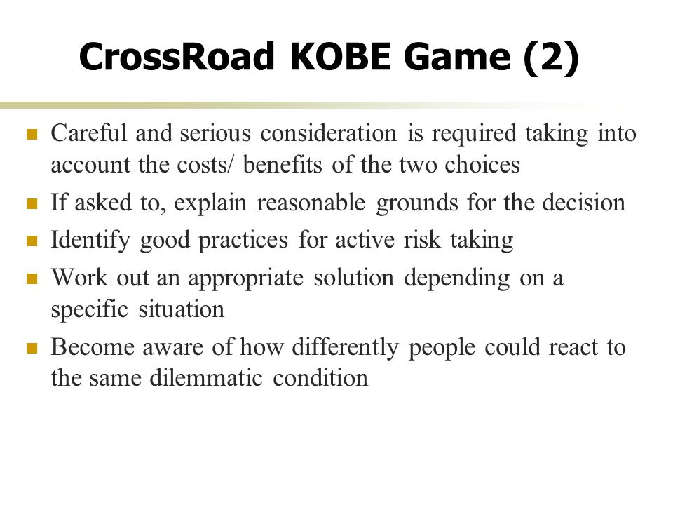 CrossRoad KOBE Game (2) Careful and serious consideration is required taking into account the costs/ benefits of the two choices If asked to, explain reasonable grounds for the decision Identify good practices for active risk taking Work out an appropriate solution depending on a specific situation Become aware of how differently people could react to the same dilemmatic condition
