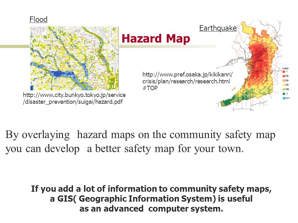 Flood http://www.city.bunkyo.tokyo.jp/service /disaster_prevention/suigai/hazard.pdf Earthquake Hazard Map http://www.pref.osaka.jp/kikikanri/ crisis/plan/research/research.html #TOP By overlaying hazard maps on the community safety map you can develop a better safety map for your town.