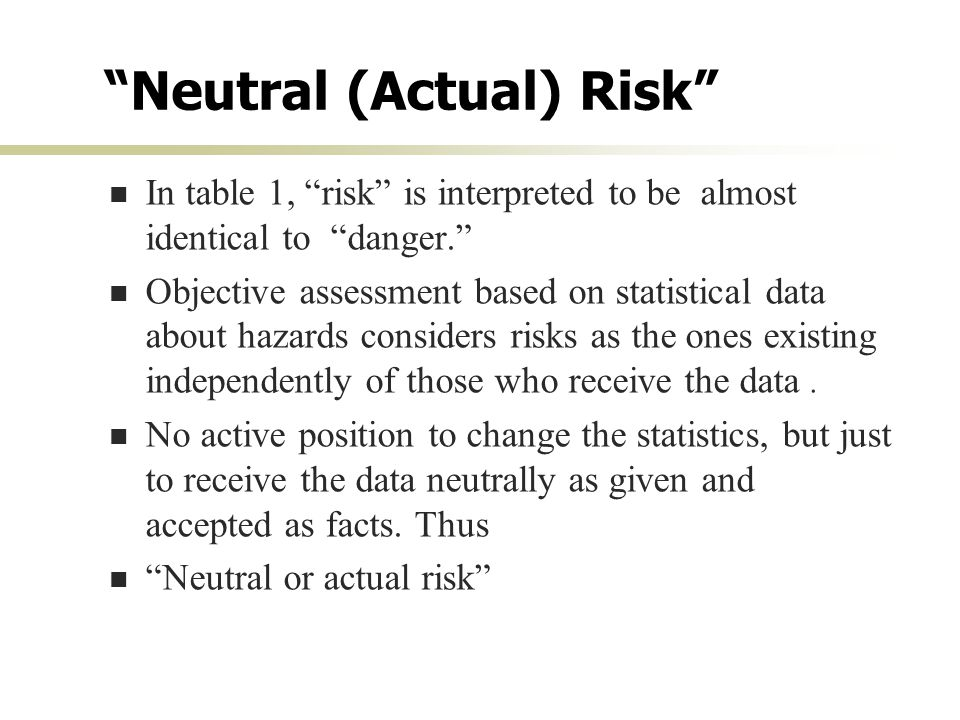 Neutral (Actual) Risk In table 1, risk is interpreted to be almost identical to danger. Objective assessment based on statistical data about hazards considers risks as the ones existing independently of those who receive the data.