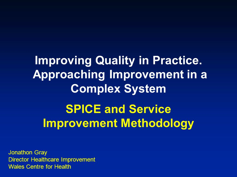 Improving Quality in Practice. Approaching Improvement in a Complex System SPICE and Service Improvement Methodology Jonathon Gray Director Healthcare
