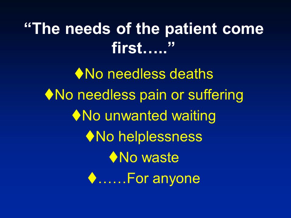 """""""The needs of the patient come first…..""""  No needless deaths  No needless pain or suffering  No unwanted waiting  No helplessness  No waste  ……F"""