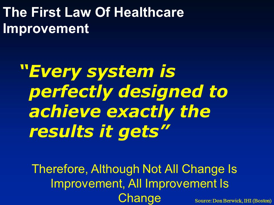 The First Law Of Healthcare Improvement Every system is perfectly designed to achieve exactly the results it gets Therefore, Although Not All Change Is Improvement, All Improvement Is Change Source: Don Berwick, IHI (Boston)
