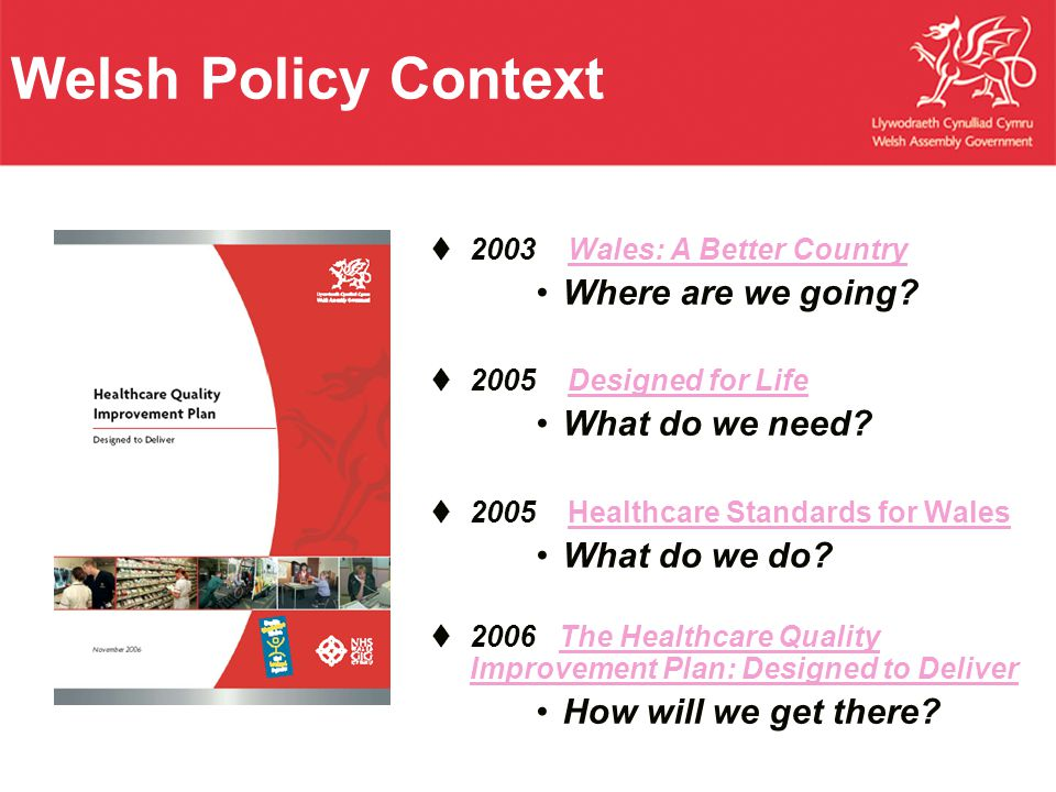 Welsh Policy Context  2003 Wales: A Better CountryWales: A Better Country Where are we going?  2005 Designed for LifeDesigned for Life What do we ne