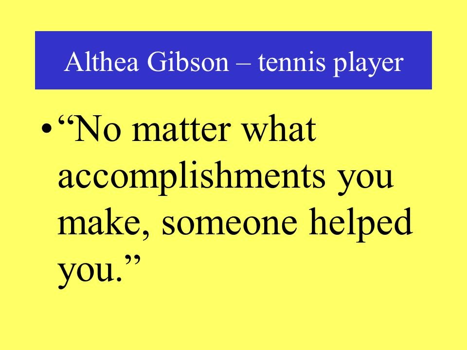 Althea Gibson – tennis player No matter what accomplishments you make, someone helped you.