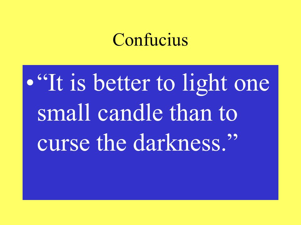 Confucius It is better to light one small candle than to curse the darkness.