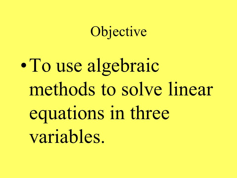 Objective To use algebraic methods to solve linear equations in three variables.