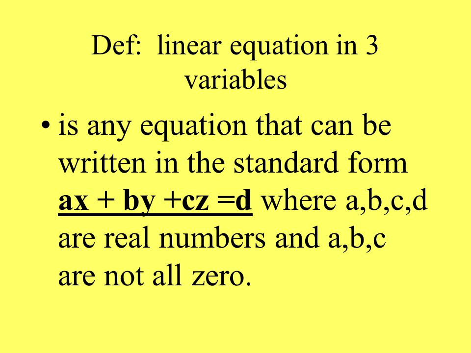 Def: linear equation in 3 variables is any equation that can be written in the standard form ax + by +cz =d where a,b,c,d are real numbers and a,b,c are not all zero.