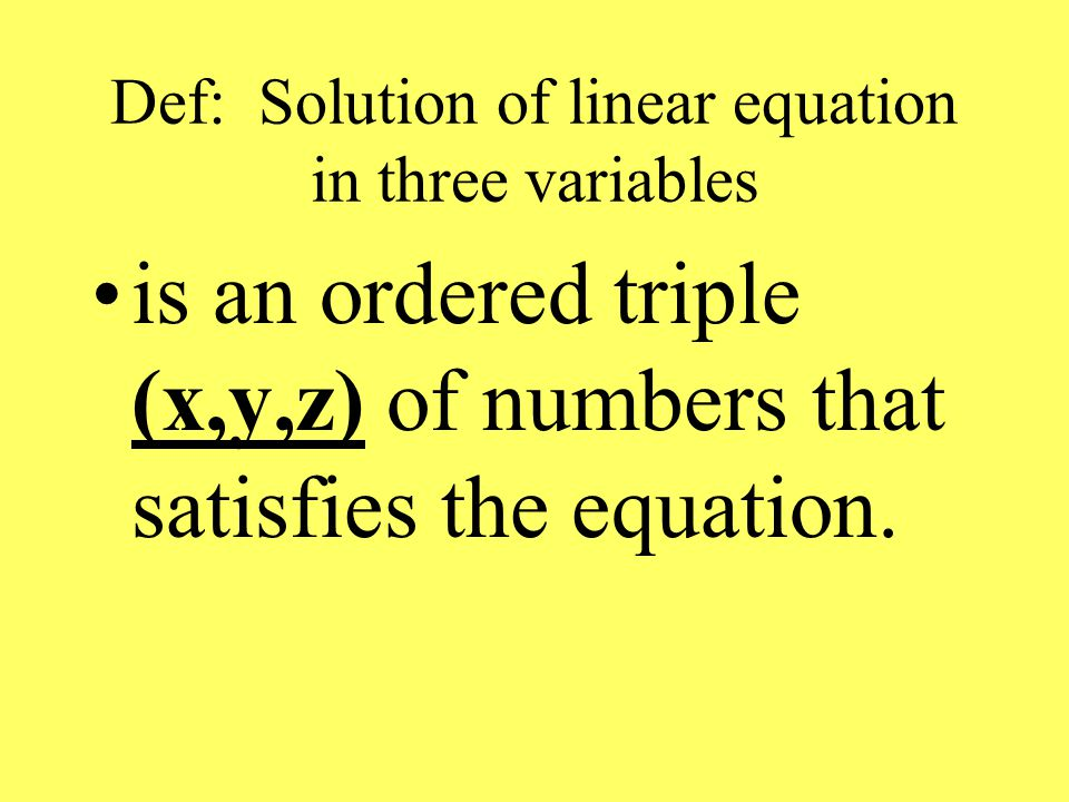 Def: Solution of linear equation in three variables is an ordered triple (x,y,z) of numbers that satisfies the equation.