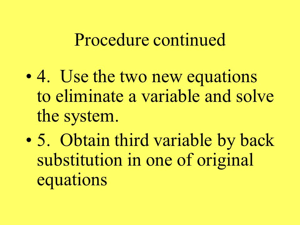 Procedure continued 4. Use the two new equations to eliminate a variable and solve the system.