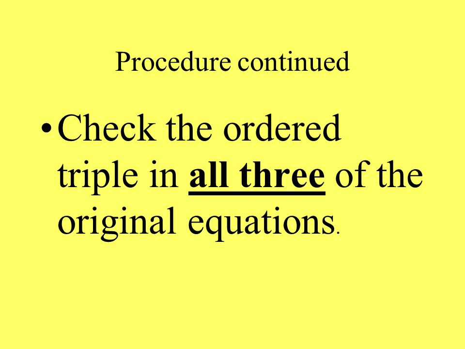 Procedure continued Check the ordered triple in all three of the original equations.