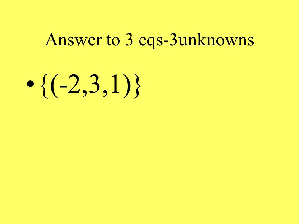 Answer to 3 eqs-3unknowns {(-2,3,1)}