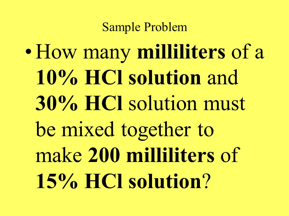 Sample Problem How many milliliters of a 10% HCl solution and 30% HCl solution must be mixed together to make 200 milliliters of 15% HCl solution