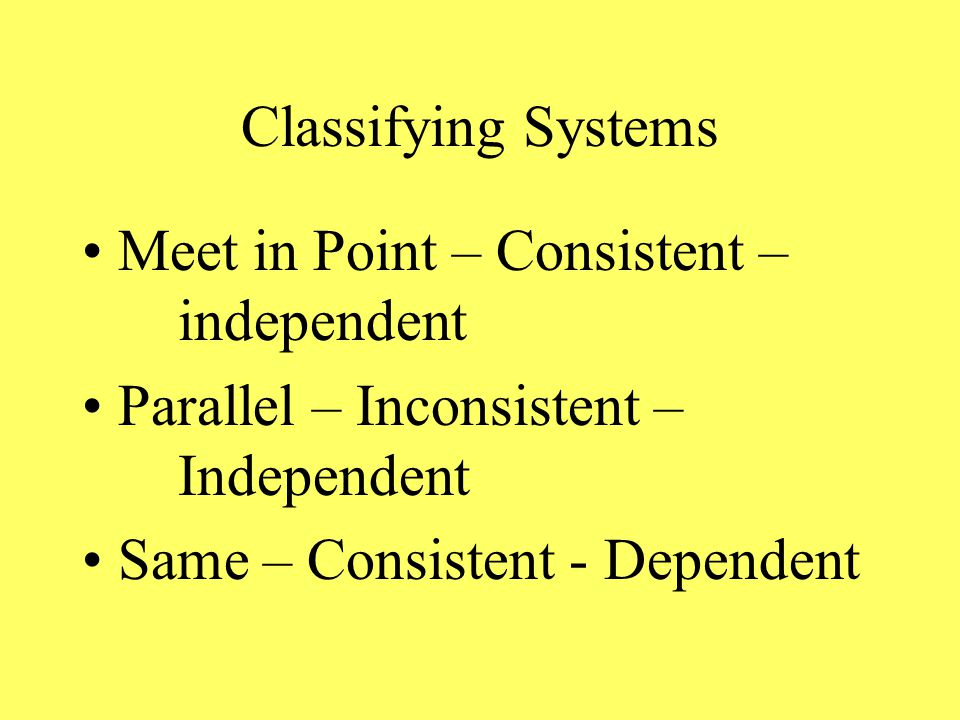 Classifying Systems Meet in Point – Consistent – independent Parallel – Inconsistent – Independent Same – Consistent - Dependent