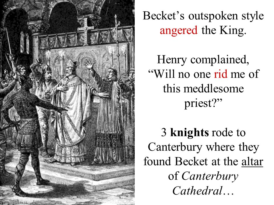 """Becket's outspoken style angered the King. Henry complained, """"Will no one rid me of this meddlesome priest?"""" 3 knights rode to Canterbury where they f"""