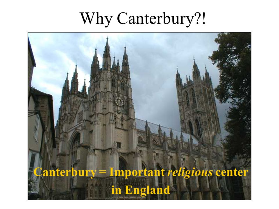 Why Canterbury?! Canterbury = Important religious center in England