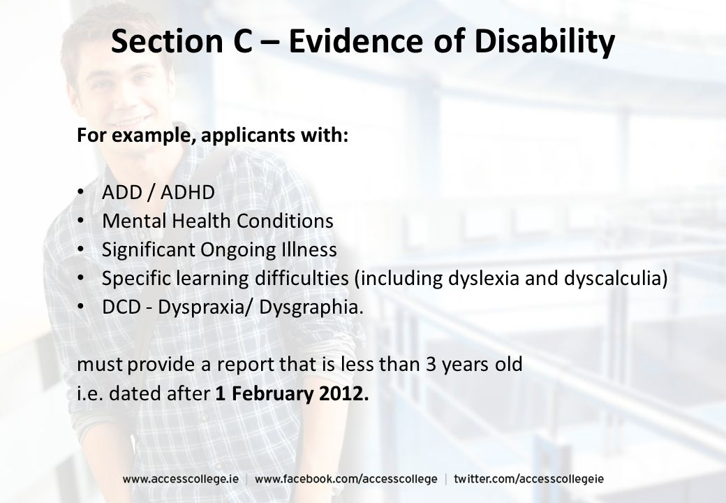 For example, applicants with: ADD / ADHD Mental Health Conditions Significant Ongoing Illness Specific learning difficulties (including dyslexia and dyscalculia) DCD - Dyspraxia/ Dysgraphia.