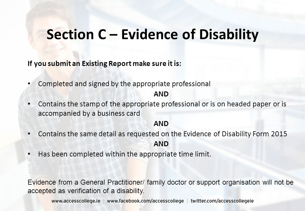 If you submit an Existing Report make sure it is: Completed and signed by the appropriate professional AND Contains the stamp of the appropriate professional or is on headed paper or is accompanied by a business card AND Contains the same detail as requested on the Evidence of Disability Form 2015 AND Has been completed within the appropriate time limit.