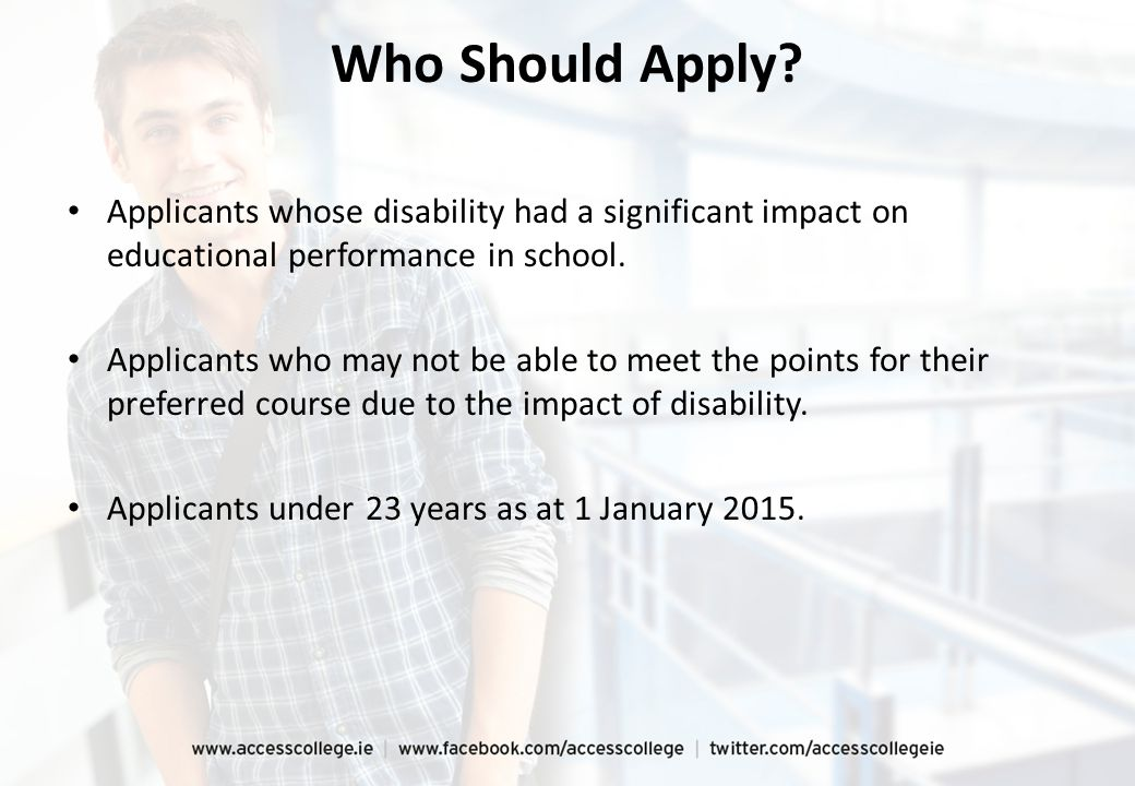 Who Should Apply? Applicants whose disability had a significant impact on educational performance in school. Applicants who may not be able to meet th