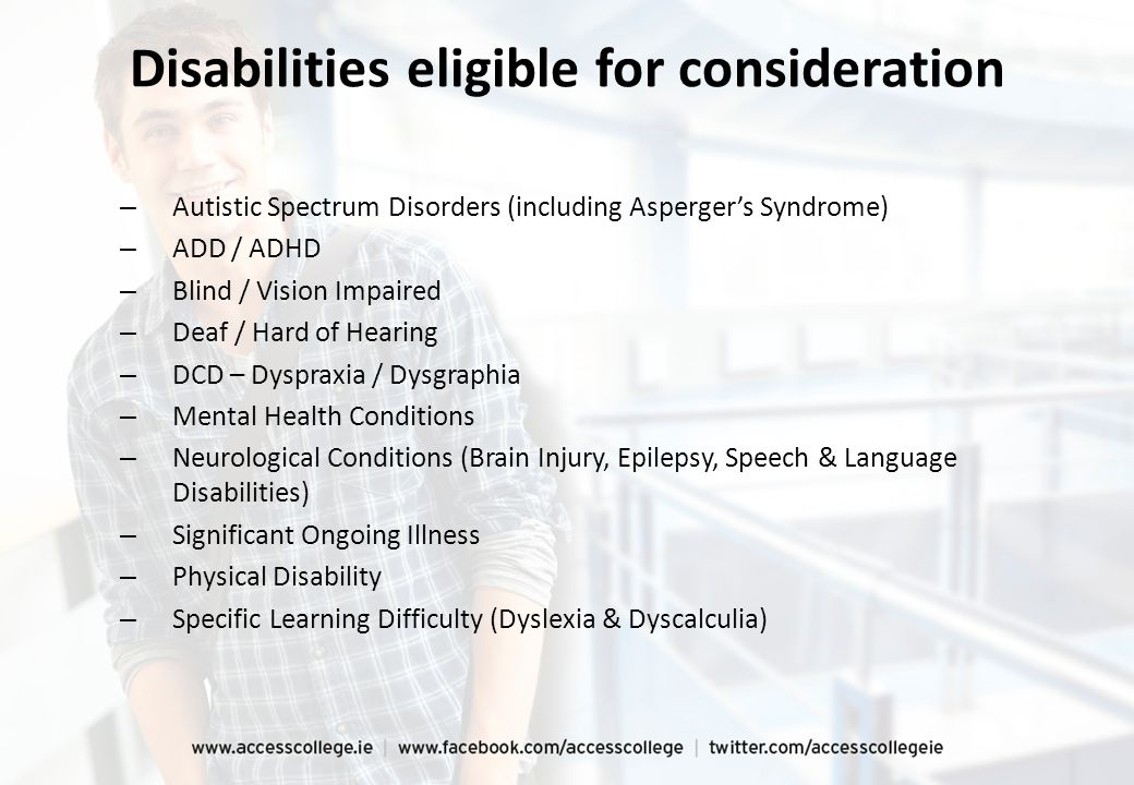 Disabilities eligible for consideration – Autistic Spectrum Disorders (including Asperger's Syndrome) – ADD / ADHD – Blind / Vision Impaired – Deaf /