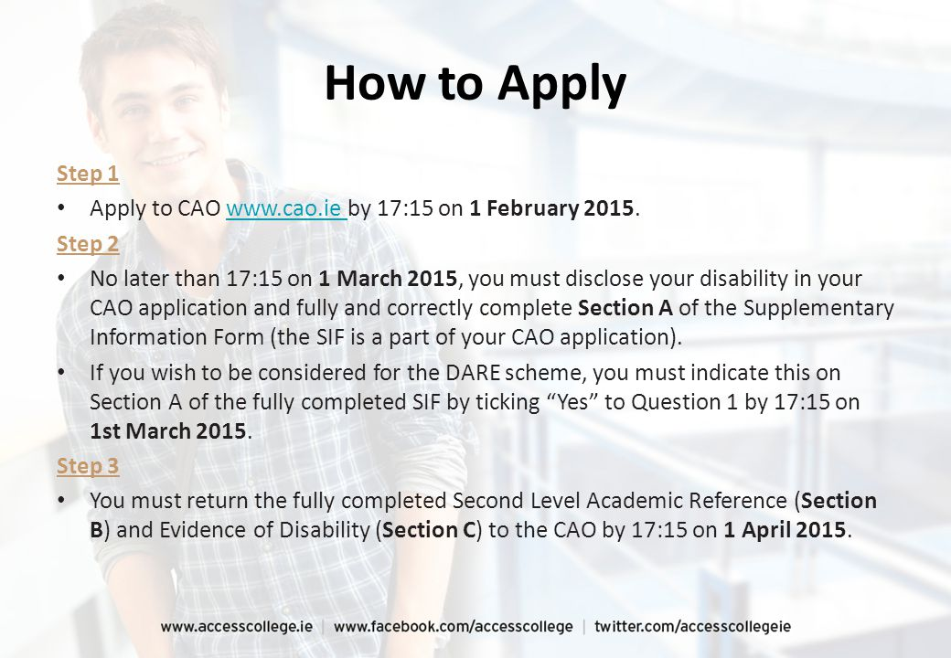 How to Apply Step 1 Apply to CAO www.cao.ie by 17:15 on 1 February 2015.