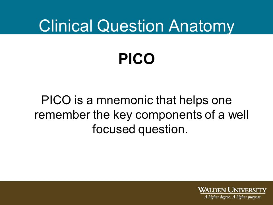 Clinical Question Anatomy PICO PICO is a mnemonic that helps one remember the key components of a well focused question.