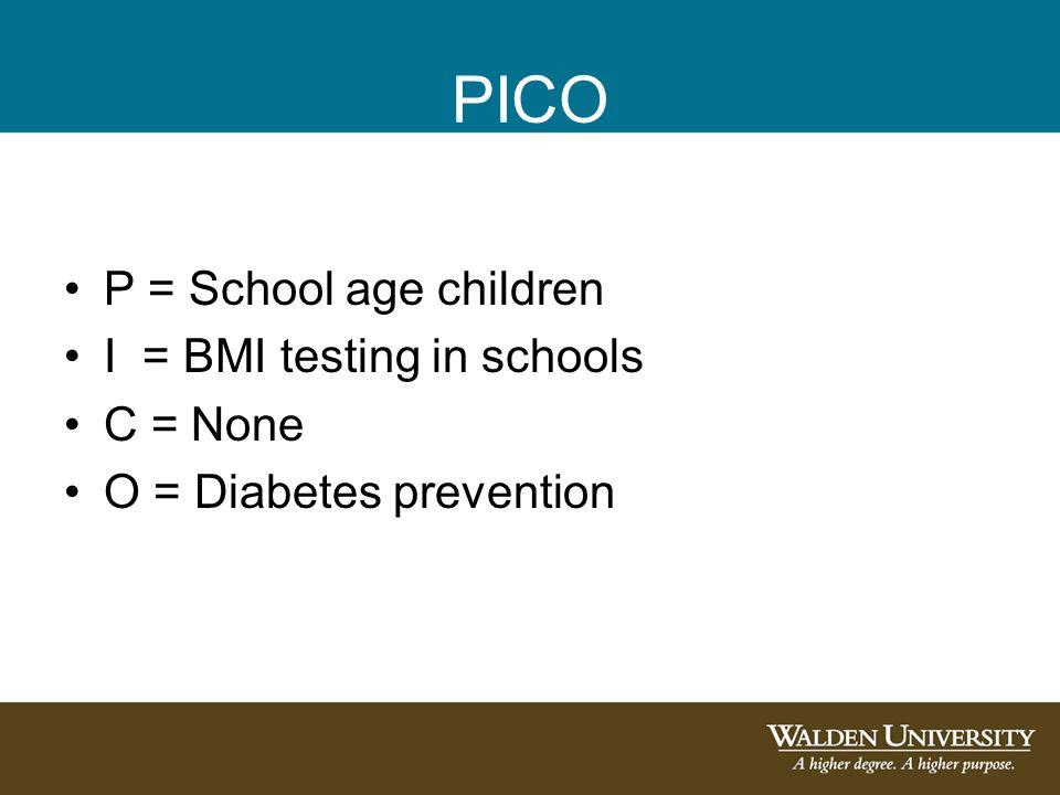 PICO P = School age children I = BMI testing in schools C = None O = Diabetes prevention