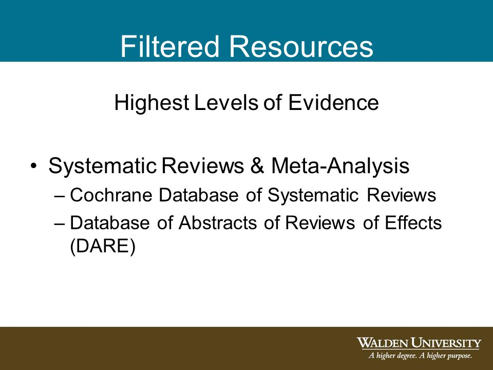 Filtered Resources Highest Levels of Evidence Systematic Reviews & Meta-Analysis –Cochrane Database of Systematic Reviews –Database of Abstracts of Reviews of Effects (DARE)