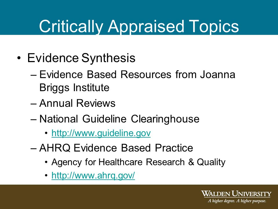 Critically Appraised Topics Evidence Synthesis –Evidence Based Resources from Joanna Briggs Institute –Annual Reviews –National Guideline Clearinghouse http://www.guideline.gov –AHRQ Evidence Based Practice Agency for Healthcare Research & Quality http://www.ahrq.gov/