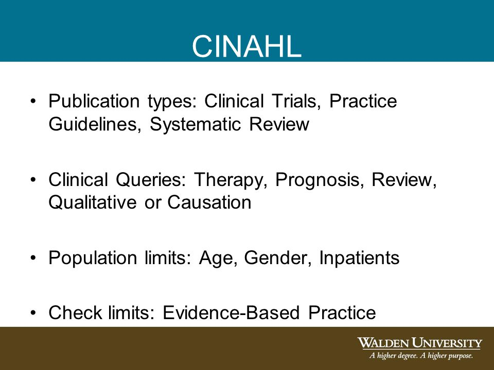 CINAHL Publication types: Clinical Trials, Practice Guidelines, Systematic Review Clinical Queries: Therapy, Prognosis, Review, Qualitative or Causation Population limits: Age, Gender, Inpatients Check limits: Evidence-Based Practice