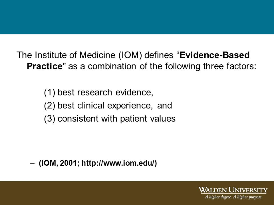 The Institute of Medicine (IOM) defines Evidence-Based Practice as a combination of the following three factors: (1) best research evidence, (2) best clinical experience, and (3) consistent with patient values –(IOM, 2001; http://www.iom.edu/)