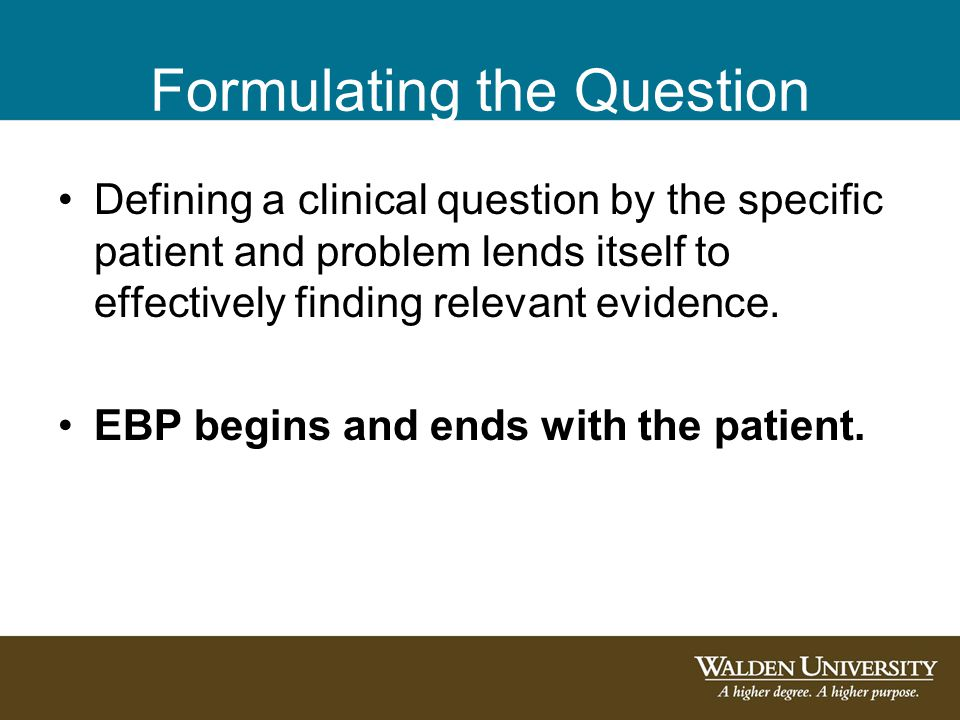 Formulating the Question Defining a clinical question by the specific patient and problem lends itself to effectively finding relevant evidence. EBP b