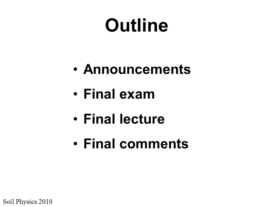 Soil Physics 2010 Announcements Last review session: 11:00 – 1:00 today in G217 Homework 7 answers & spreadsheet are posted List of review topics is posted Practice questions won't happen Textbook typos taken till terminal testing (accepted until the final exam)