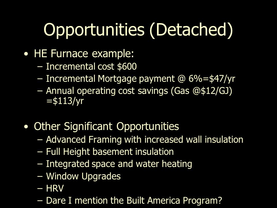 Opportunities (Detached) HE Furnace example: –Incremental cost $600 –Incremental Mortgage payment @ 6%=$47/yr –Annual operating cost savings (Gas @$12/GJ) =$113/yr Other Significant Opportunities –Advanced Framing with increased wall insulation –Full Height basement insulation –Integrated space and water heating –Window Upgrades –HRV –Dare I mention the Built America Program