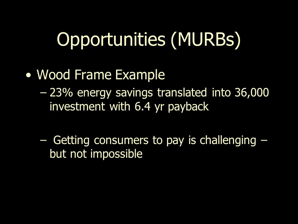 Opportunities (MURBs) Wood Frame Example –23% energy savings translated into 36,000 investment with 6.4 yr payback – Getting consumers to pay is challenging – but not impossible