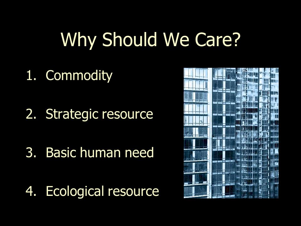 Why Should We Care 1.Commodity 2.Strategic resource 3.Basic human need 4.Ecological resource