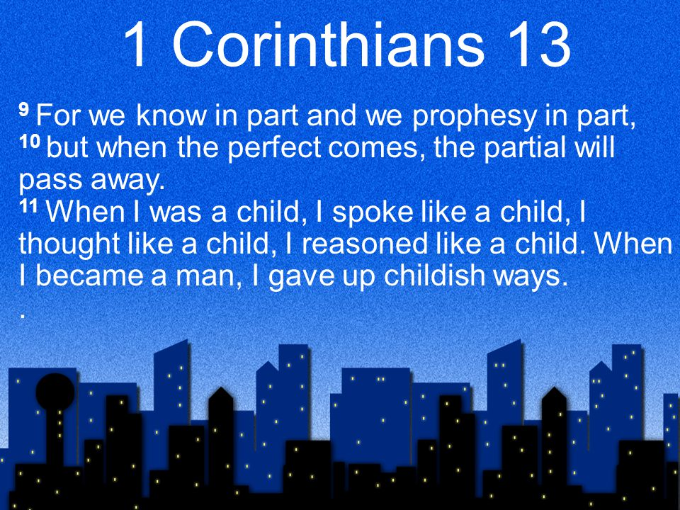 1 Corinthians 13 9 For we know in part and we prophesy in part, 10 but when the perfect comes, the partial will pass away. 11 When I was a child, I sp