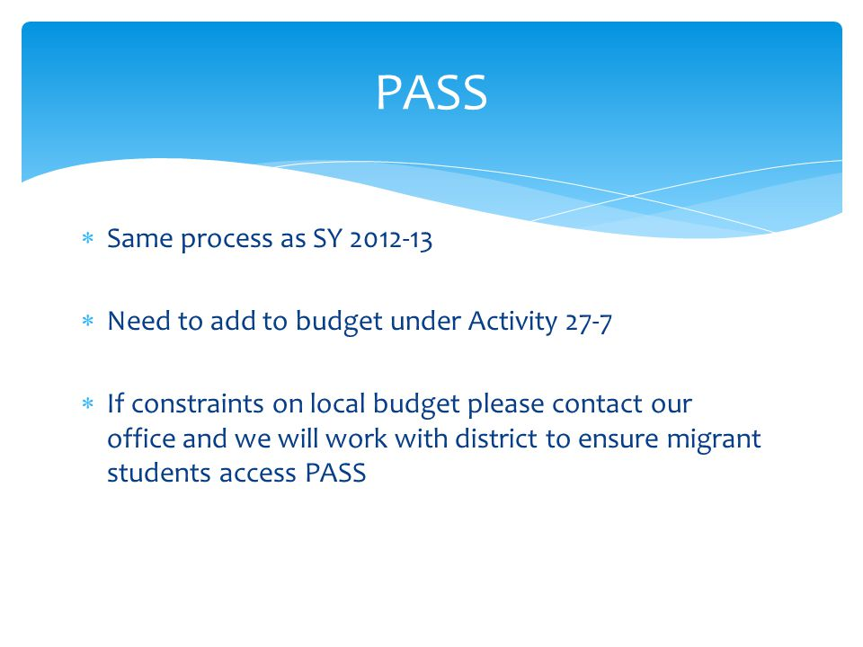  Same process as SY 2012-13  Need to add to budget under Activity 27-7  If constraints on local budget please contact our office and we will work with district to ensure migrant students access PASS PASS