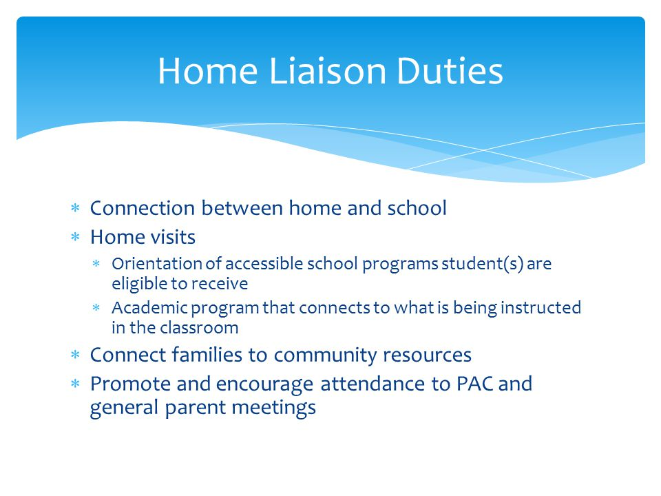  Connection between home and school  Home visits  Orientation of accessible school programs student(s) are eligible to receive  Academic program that connects to what is being instructed in the classroom  Connect families to community resources  Promote and encourage attendance to PAC and general parent meetings Home Liaison Duties