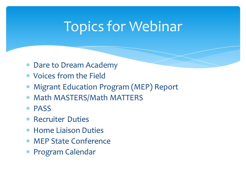  Dare to Dream Academy  Voices from the Field  Migrant Education Program (MEP) Report  Math MASTERS/Math MATTERS  PASS  Recruiter Duties  Home Liaison Duties  MEP State Conference  Program Calendar Topics for Webinar