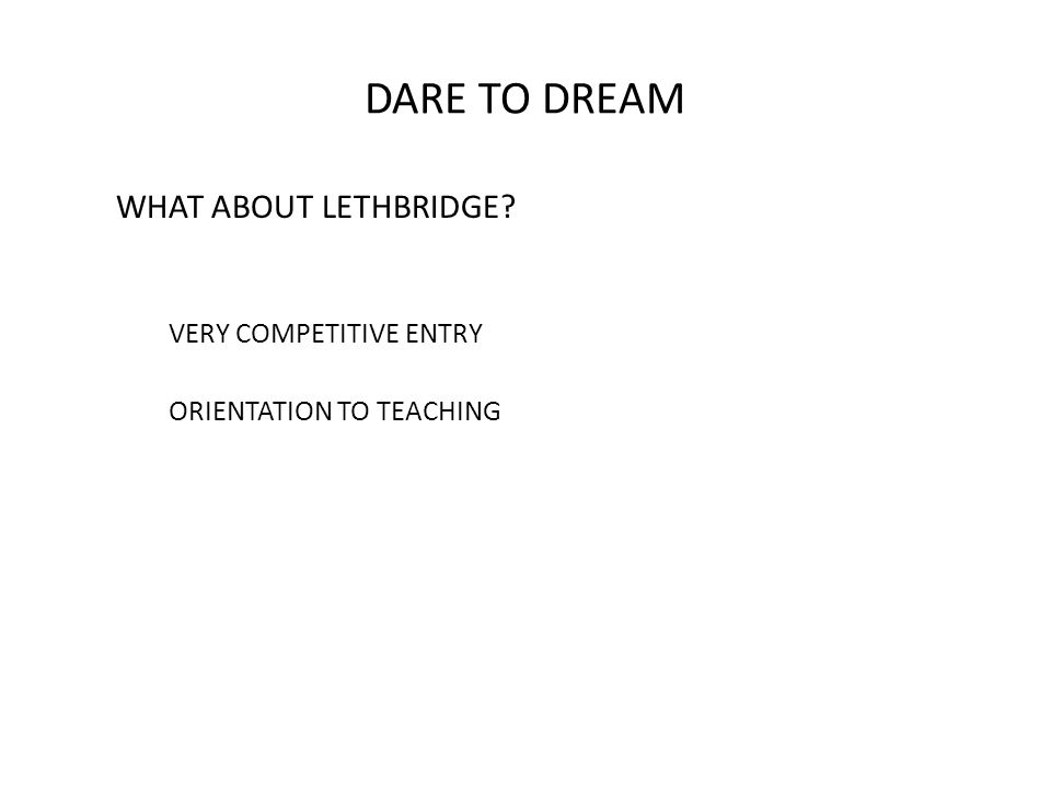 DARE TO DREAM WHAT ABOUT LETHBRIDGE? VERY COMPETITIVE ENTRY ORIENTATION TO TEACHING
