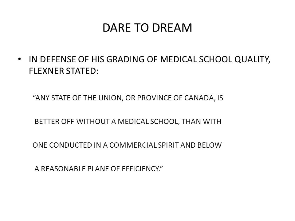 DARE TO DREAM IN DEFENSE OF HIS GRADING OF MEDICAL SCHOOL QUALITY, FLEXNER STATED: ANY STATE OF THE UNION, OR PROVINCE OF CANADA, IS BETTER OFF WITHOUT A MEDICAL SCHOOL, THAN WITH ONE CONDUCTED IN A COMMERCIAL SPIRIT AND BELOW A REASONABLE PLANE OF EFFICIENCY.