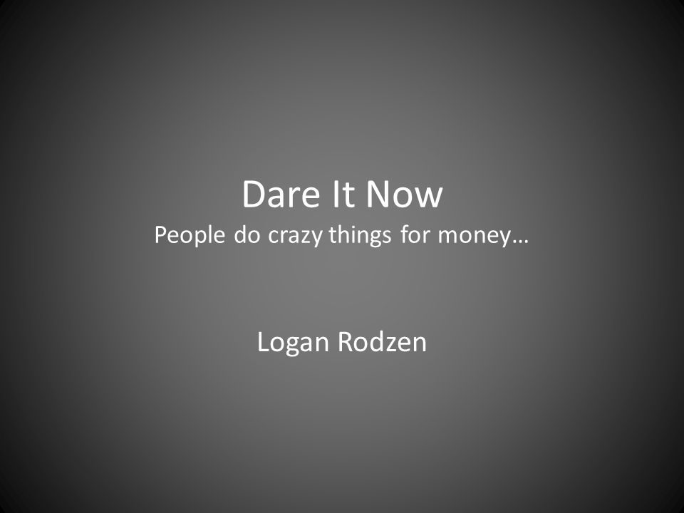 Dare It Now People do crazy things for money… Logan Rodzen