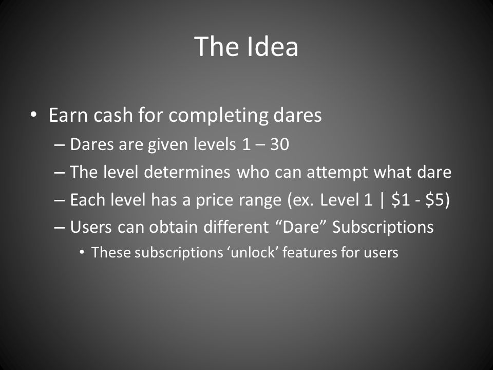 The Idea Earn cash for completing dares – Dares are given levels 1 – 30 – The level determines who can attempt what dare – Each level has a price range (ex.