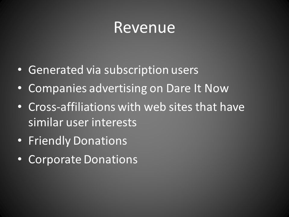 Revenue Generated via subscription users Companies advertising on Dare It Now Cross-affiliations with web sites that have similar user interests Friendly Donations Corporate Donations
