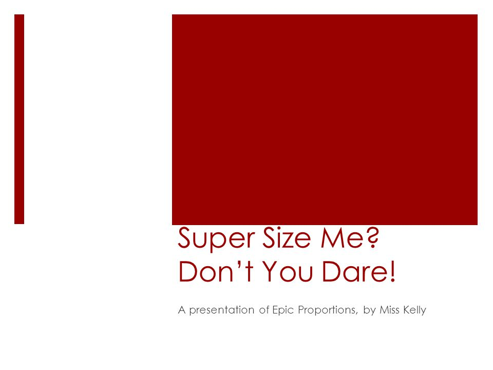 Super Size Me Don't You Dare! A presentation of Epic Proportions, by Miss Kelly