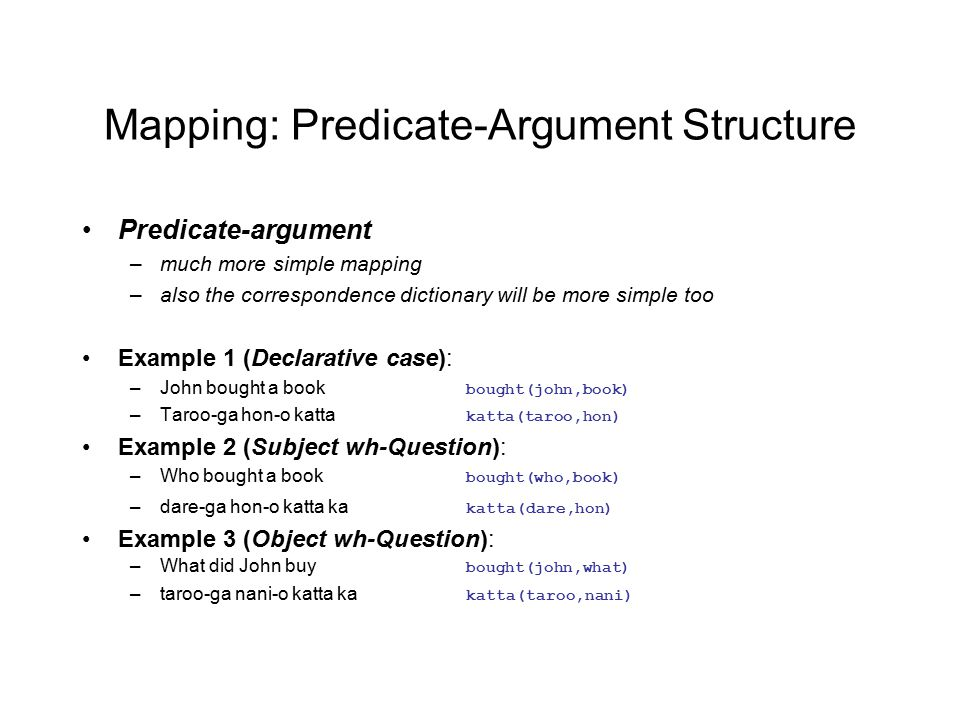 Mapping: Predicate-Argument Structure Predicate-argument –much more simple mapping –also the correspondence dictionary will be more simple too Example 1 (Declarative case): –John bought a book bought(john,book) –Taroo-ga hon-o katta katta(taroo,hon) Example 2 (Subject wh-Question): –Who bought a book bought(who,book) –dare-ga hon-o katta ka katta(dare,hon) Example 3 (Object wh-Question): –What did John buy bought(john,what) –taroo-ga nani-o katta ka katta(taroo,nani)