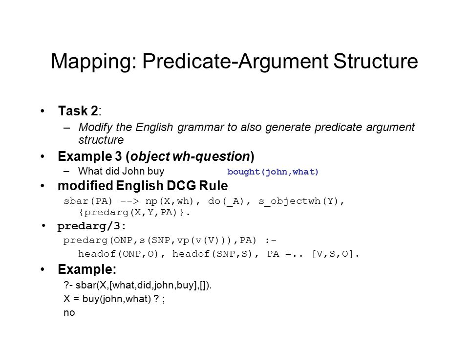 Mapping: Predicate-Argument Structure Task 2: –Modify the English grammar to also generate predicate argument structure Example 3 (object wh-question) –What did John buy bought(john,what) modified English DCG Rule sbar(PA) --> np(X,wh), do(_A), s_objectwh(Y), {predarg(X,Y,PA)}.