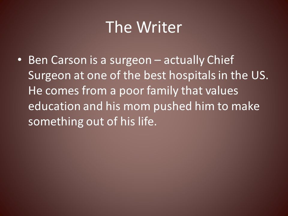 The Writer Ben Carson is a surgeon – actually Chief Surgeon at one of the best hospitals in the US.