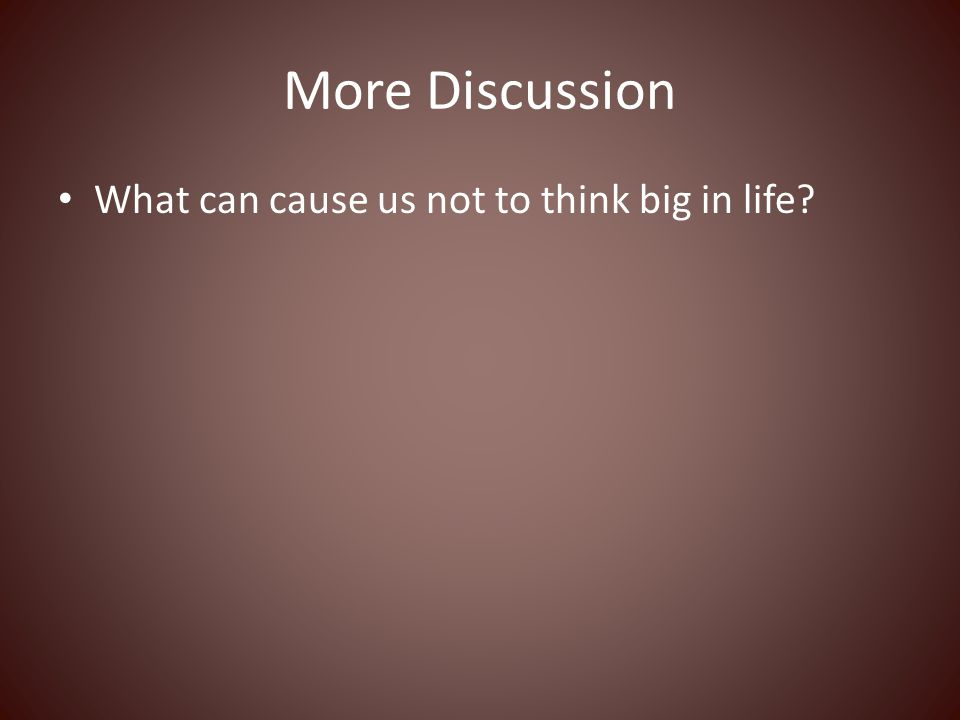 More Discussion What can cause us not to think big in life
